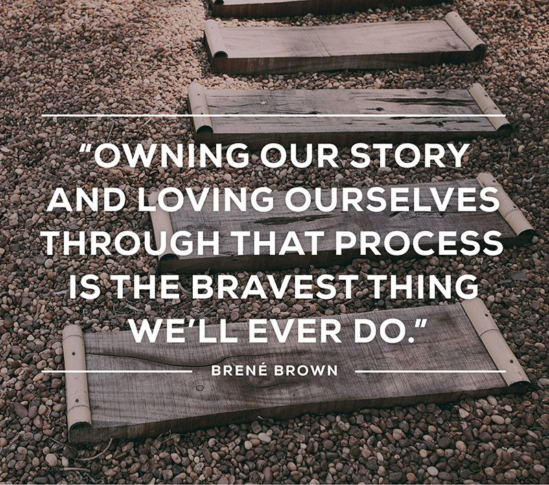 Owning our story and loving ourselves through that process is the bravest thing we'll ever do. -Brene Brown